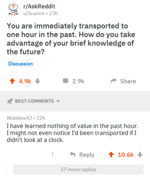 Clock, Dank, and Future: r/AskReddit  uScarich-23h  You are immediately transported to  one hour in the past. How do you take  advantage of your brief knowledge of  the future?  Discussion  4 4.9k  Џ 2.9k  Share  BEST COMMENTS  Wobbles42 22h  I have learned nothing of value in the past hour.  I might not even notice I'd been transported ifI  didn't look at a clock.  Reply 10.6k  57 more replies me⏰irl by PgN_ MORE MEMES