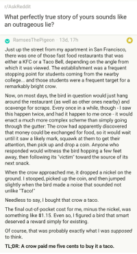 "Apparently, College, and Complex: r/AskReddit  What perfectly true story of yours sounds like  an outrageous lie?   RamsesThePigeon 13d, 17h  Just up the street from my apartment in San Francisco,  there was one of those fast food restaurants that was  either a KFC or a Taco Bell, depending on the angle from  which it was viewed. The establishment was a frequent  stopping point for students coming from the nearby  college... and those students were a frequent target for a  remarkably bright crow  Now, on most days, the bird in question would just hang  around the restaurant (as well as other ones nearby) and  scavenge for scraps. Every once in a while, though - I saw  this happen twice, and had it happen to me once - it would  enact a much more complex scheme than simply going  through the gutter: The crow had apparently discovered  that money could be exchanged for food, so it would wait  until it saw a likely mark, squawk at them to get their  attention, then pick up and drop a coin. Anyone who  responded would witness the bird hopping a few feet  away, then following its ""victim"" toward the source of its  next snack.  When the crow approached me, it dropped a nickel on the  ground. I stooped, picked up the coin, and then jumped  slightly when the bird made a noise that sounded not  unlike ""Taco!'  Needless to say, I bought that crow a taco.  The final out-of-pocket cost for me, minus the nickel, was  something like >l.T5. Even so, I figured a bird that smart  deserved a reward simply for existing  Of course, that was probably exactly what I was supposed  to think.  TL;DR: A crow paid me five cents to buy it a taco."