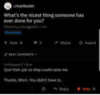 Best, Mom, and Askreddit: r/AskReddit  What's the nicest thing someone has  ever done for you?  Posted by u/douggold11 1m  Discussion  Vote  ShareAward  BEST COMMENTS  FartRipper67 Now  Quit their job so they could raise me.  Thanks, Mom. You didn't have to.  Reply Vote Thanks Mom