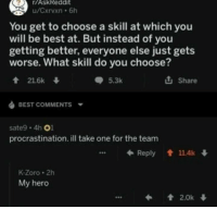 "True, Best, and Http: r/AskReddit  You get to choose a skill at which you  will be best at. But instead of you  getting better, everyone else just gets  worse. What skill do you choose?  會21.6k  5.3k  Share  BEST COMMENTS  sate9 4h 01  procrastination. ill take one for the team  ←Reply會11.4k↓  K-Zoro 2h  My hero <p>True hero via /r/wholesomememes <a href=""http://ift.tt/2E5d44g"">http://ift.tt/2E5d44g</a></p>"