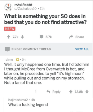 "Fucking, Nsfw, and Time: r/AskReddit  ?  /Zachalope10 11h  What is something your SO does in  bed that you do not find attractive?  NSFW  Share  7.7k  5.7k  SINGLE COMMENT THREAD  VIEW ALL  _dime_  5h  Well, it only happened one time. But I'd told him  I thought McCree from Overwatch is hot, and  later on, he proceeded to yell ""it's high noon""  while pulling out and coming on my stomach.  Not a fan of that one.  Reply  12.8k  Kajimishima2.4h  What a fucking legend"