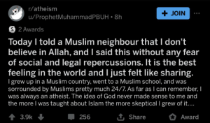 """Muslim pwned by atheist. I can only imagine what the Muslim guy was thinking about this sperg that came up to him and just goes """"I don't believe in your god"""": r/atheism  + JOIN  u/ProphetMuhammadPBUH • 8h  O 2 Awards  Today I told a Muslim neighbour that I don't  believe in Allah, and I said this without any fear  of social and legal repercussions. It is the best  feeling in the world and I just felt like sharing.  I grew up in a Muslim country, went to a Muslim school, and was  sorrounded by Muslims pretty much 24/7. As far as I can remember, I  was always an atheist. The idea of God never made sense to me and  the more I was taught about Islam the more skeptical I grew of it....  1 Share  1 3.9k  Award  256 Muslim pwned by atheist. I can only imagine what the Muslim guy was thinking about this sperg that came up to him and just goes """"I don't believe in your god"""""""