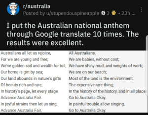 Google, Singing, and National Anthem: r/australia  Posted by u/stupendouspineapple3  23h ...  I put the Australian national anthem  through  results were excellent.  Google translate 10 times. The  All Australians,  Australians all let us rejoice,  We are babies, without cost  For we are young and free;  We've golden soil and wealth for toil; We have shiny mud, and weights of work,  Our home is girt by sea;  We are on our beach;  Our land abounds in nature's gifts  Most of the land is the environment  The expensive rare thing;  In the history of the history, and in all places  Go to Australia Okay  Of beauty rich and rare;  In history's page, let every stage  Advance Australia Fair.  In painful trouble allow singing,  In joyful strains then let us sing,  Advance Australia Fair.  Go to Australia Okay.