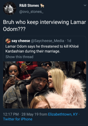 Blackpeopletwitter, Bruh, and Funny: R&B Stones  @ovo_stones_  Bruh who keep interviewing Lamar  Odom???  say cheese @Saycheese_Media 1di  Lamar Odom says he threatened to kill Khloé  Kardashian during their marriage.  Show this thread  12:17 PM 28 May 19 from Elizabethtown, KY  Twitter for iPhone Who was on CRACK