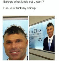 Barber, Haircut, and Memes: r: Barber: What kinda cut u want?  cut w  Him: Just fuck my shit up  in Class  ETIC DENTISTRY  32323 Tag a mate who's got a bad haircut... (@will_ent)