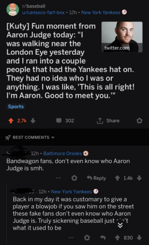 "Baseball players are so lucky: r/baseball  u/canseco-fart-box 12h New York Yankees  [Kuty] Fun moment from  Aaron Judge today: ""I  was walking near the  London Eye yesterday  and I ran into a couple  people that had the Yankees hat on.  They had no idea who I was or  anything. I was like, 'This is all right!  I'm Aaron. Good to meet you.""  twitter.com  Sports  T Share  2.7k  302  BEST COMMENTS  12h Baltimore Orioles  Bandwagon fans, don't even know who Aaron  Judge is smh.  Reply  1.4k  12h New York Yankees  Back in my day it was customary to give a  player a blowjob if you saw him on the street  these fake fans don't even know who Aaron  Judge is. Truly sickening baseball justt  what it used to be  830 Baseball players are so lucky"