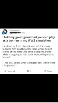 "Life, Mirror, and Chair: r/Battlefield  9m  I told my great granddad you can play  as a woman in my WW2 simulation.  He stood up from his chair and left the room. I  followed him into the other room where he just  stared at the mirror. He shed a single tear and  while struggling to hold back more, whispered to  himself:  ""This life... Is this what we fought for? Is this what  I fought for?""  Vote  Share"