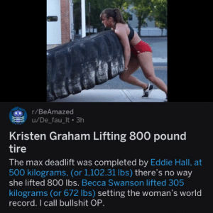 Facts, Record, and Wild: r/BeAmazed  u/De_fau_lt 3h  Kristen Graham Lifting 800 pound  tire  The max deadlift was completed by Eddie Hall, at  500 kilograms, (or 1,102.31 lbs) there's no way  she lifted 800 lbs. Becca Swanson lifted 305  kilograms (or 672 lbs) setting the woman's world  record. I call bullshit OP. Found in the wild, didn't think it added up. Had to do research to make sure my facts were right.