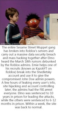 Willing to prove them that March 18th's ROBLOX rumors are real, Elmo comes up with a plan.: r/BertStNos/u/M  The entire Sesame Street Muppet gang  has broken into Roblox's servers and  carry out a massive data security breach  and mass hacking together after Elmo  heard the March 18th rumors debunked  by the Roblox admins. Ernie helps one of  his recruits (known as KazokYT on  Roblox) break into the Shedletsky  account and use it to give the  compromised John Doe admin powers  A few hours of leaking every user's info,  site hijacking and account controlling  later, the admins had the FBI arrest  everyone. Elmo was sentenced to 10  years in prison for leading the attacks,  while the others were sentenced to 6-12  months in prison. Within a week, the site  was back to normal. Willing to prove them that March 18th's ROBLOX rumors are real, Elmo comes up with a plan.