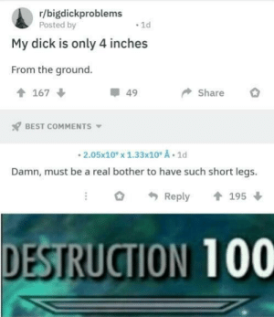 Dank, Memes, and Target: r/bigdickproblems  Posted by  1d  My dick is only 4 inches  From the ground  167  49  Share  BEST COMMENTS  2.05x10x 1.33x10 A 1d  Damn, must be a real bother to have such short legs  195  Reply  DESTRUCTION 100 Big Oof by netbie_94 MORE MEMES