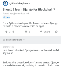 Django, Django Unchained, and Best: r/BitcoinBeginners  Should I learn Django for Blockchain?  Posted by u/jimmerdude 4h  Crypto  I'm a Python developer. Do I need to learn Django  to build a Blockchain website or app?  3  Share  BEST COMMENTS  chpmrc 4h  Last time I checked Django was...Unchained, so I'd  say no. /s  Serious: this question doesn't make sense. Django  is a web framework, nothing to do with blockchain Django Unchained.