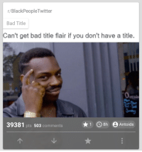 me irl: r BlackPeopleTwitter  Bad Title  Can't get bad title flair if you don't have a title.  1 CO 8h e Antoids  39381 pts 503  Comments me irl