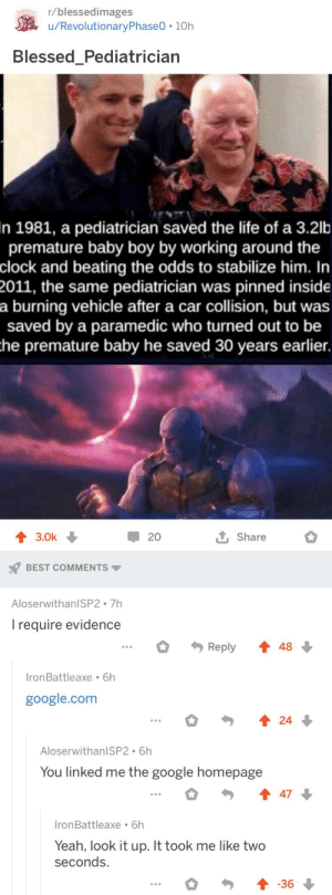 Madlad: r/blessedimages  /RevolutionaryPhase0 10h  Blessed_Pediatrician  In 1981, a pediatrician saved the life of a 3.2lb  premature baby boy by working around the  clock and beating the odds to stabilize him. In  2011, the same pediatrician was pinned inside  a burning vehicle after a car collision, but was  saved by a paramedic who turned out to be  the premature baby he saved 30 years earlier.  20  3.0k  Share  BEST COMMENTS  AloserwithanISP2 7h  Irequire evidence  Reply  48  IronBattleaxe 6h  google.com  24  AloserwithanlSP2 6h  You linked me the google homepage  47  IronBattleaxe 6h  Yeah, look it up. It took me like two  seconds.  -36 Madlad