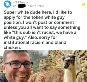 "Dude, Pussy, and Racism: r/BPTmeta  u/  . 13h imgur  Super white dude here. I'd like to  apply for the token white guy  position. I won't post or comment  unless you all want to say something  like ""this sub isn't racist, we have a  white guy."" Also, sorry for  institutional racism and bland  chicken The Soy is strong over at BPTmeta, what a pussy this guy is, geez."
