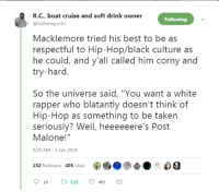 "<p>Turns out the ceiling CAN hold him. (via /r/BlackPeopleTwitter)</p>: R.C., boat cruise and soft drink owner  @itstherapcritic  Following  Macklemore tried his best to be as  respectful to Hip-Hop/black culture as  he could, and y'all called him corny and  try-hard.  So the universe said, ""You want a white  rapper who blatantly doesn't think of  Hip-Hop as something to be taken  seriously? Well, heeeeeere's Post  Malone!""  9:20 AM-5 Jan 2018  60  t:0-  132 Retweets 405 Likes  9 14 tl 132 405 <p>Turns out the ceiling CAN hold him. (via /r/BlackPeopleTwitter)</p>"