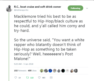 "Turns out the ceiling CAN hold him.: R.C., boat cruise and soft drink owner  @itstherapcritic  Following  Macklemore tried his best to be as  respectful to Hip-Hop/black culture as  he could, and y'all called him corny and  try-hard.  So the universe said, ""You want a white  rapper who blatantly doesn't think of  Hip-Hop as something to be taken  seriously? Well, heeeeeere's Post  Malone!""  9:20 AM-5 Jan 2018  60  t:0-  132 Retweets 405 Likes  9 14 tl 132 405 Turns out the ceiling CAN hold him."