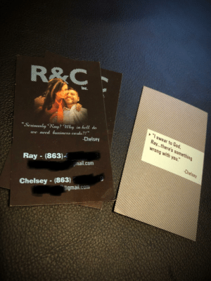 "I had a promo code for 250 free business cards, so I made cards for my wife and I: R&C  Inc.  ""swear to God,  Ray...there's something  wrong with you.  ""Seriously Ray? Why in hell do  we need usiness cards?!""  -Chelsey  Chelsey  Ray-(863)  mail.com  Chelsey -(863)  ""ngmail.com I had a promo code for 250 free business cards, so I made cards for my wife and I"