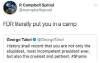 Memes, History, and Record: R Campbell Sproul  @rcampbellsproul  FDR literally put you in a camp  George Takei@ @GeorgeTake.  History shall record that you are not only the  stupidest, most incompetent president ever,  but also the cruelest and pettiest. (GC)