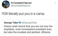 History, Record, and George Takei: R Campbell Sproul  @rcampbellsproul  FDR literally put you in a camp  George Takei @GeorgeTakei  History shall record that you are not only the  stupidest, most incompetent president ever,  but also the cruelest and pettiest.
