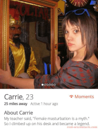 """that sounds good: r.  Carrie, 23  25 miles away Active 1 hour ago  Moments  About Carrie  My teacher said, """"Female masturbation is a myth.""""  So I climbed up on his desk and became a legend  real-sexcontacts.com that sounds good"""