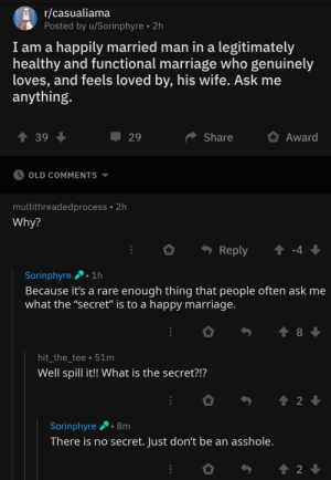 """The secret to a happy marriage: r/casualiama  Posted by u/Sorinphyre 2h  I am a happily married man in a legitimately  healthy and functional marriage who genuinely  loves, and feels loved by, his wife. Ask me  anything.  t 39  Share  Award  29  OLD COMMENTS  multithreadedprocess 2h  Why?  t-4  Reply  Sorinphyre 1h  Because it's a rare enough thing that people often ask me  what the """"secret"""" is to a happy marriage.  8  hit_the_tee 51m  Well spill it!! What is the secret?!?  t 2  Sorinphyre  8m  There is no secret. Just don't be an asshole.  2 The secret to a happy marriage"""