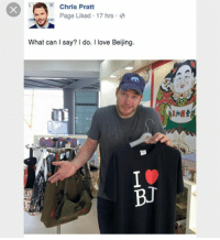 Beijing, Chris Pratt, and Funny: R Chris Pratt  Page Liked 17 hrs  2  What can say? do. I love Beijing.  BUT (@shitheadsteve) is the greatest!