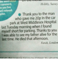 Alive, Plies, and Thank You: r comment  re you tive  rd networlk  plies  Hobbly; Surrey  Thank you to the marn  who gave me 20p in the car  park at West Middlesex Hospital  last Tuesday morning when I found  myself short for parking. Thanks to you  I was able to see my father alive for the  last time. He died that afternoon.  Farah, London Always be kind to everyone that you meet.