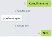 "<p>Compliments. via /r/wholesomememes <a href=""http://ift.tt/2x9esL5"">http://ift.tt/2x9esL5</a></p>: R Compliment me  18 minutes ago  you have eyes  a minute ago  DNice <p>Compliments. via /r/wholesomememes <a href=""http://ift.tt/2x9esL5"">http://ift.tt/2x9esL5</a></p>"