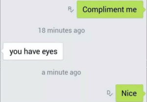Meirl: R Compliment me  18 minutes ago  you have eyes  a minute ago  Q. Nice Meirl