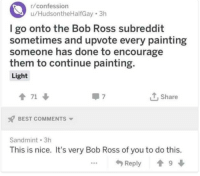 Best, Bob Ross, and Nice: r/confession  u/HudsontheHalfGay 3h  l go onto the Bob Ross subreddit  sometimes and upvote every painting  someone has done to encourage  them to continue painting.  Light  1 71  Share  BEST COMMENTS  Sandmint 3h  This is nice. It's very Bob Ross of you to do this.  ...Reply9