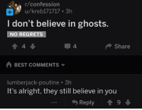 Best, Alright, and Best Comments: r/confession  u/kreb171717 3h  I don't believe in ghosts.  NO REGRETS  4  4  Share  BEST COMMENTS  lumberjack-poutine 3h  It's alright, they still believe in you  Reply 19 <p>Ghosts would hug you if they could</p>