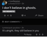 Memes, Best, and Alright: r/confession  u/krebl71717 3h  I don't believe in ghosts.  NO REGRETS  4  4.  Share  BEST COMMENTS ▼  lumberjack-poutine 3h  It's alright, they still believe in you  勺Reply會9 ↓ https://t.co/yzJuu7IJ7w