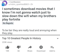 "Movies, Target, and Tumblr: r/confession  u/robin_sparkles8663. 2h  l sometimes download movies that l  know I'm not gonna watch just to  slow down the wifi when my brothers  play fortnite  No Regrets  To be fair they are really loud and annoying when  they play.  Top 10 Greatest People In History  233K views  10K  Share Download Add to <p><a href=""http://memehumor.net/post/174916696777/hes-a-real-hero"" class=""tumblr_blog"" target=""_blank"">memehumor</a>:</p><blockquote><p>He's a real hero</p></blockquote>"