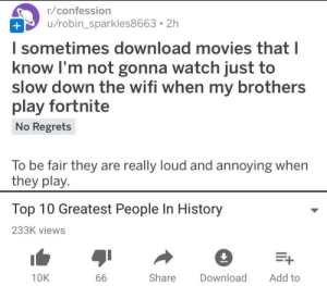 Movies, History, and Watch: r/confession  u/robin_sparkles8663. 2h  l sometimes download movies that l  know I'm not gonna watch just to  slow down the wifi when my brothers  play fortnite  No Regrets  To be fair they are really loud and annoying when  they play.  Top 10 Greatest People In History  233K views  10K  Share Download Add to
