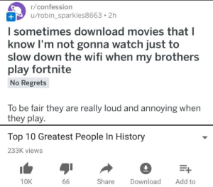 Movies, History, and Purple: r/confession  u/robin_sparkles8663. 2h  l sometimes download movies that l  know I'm not gonna watch just to  slow down the wifi when my brothers  play fortnite  No Regrets  To be fair they are really loud and annoying when  they play.  Top 10 Greatest People In History  233K views  10K  Share Download Add to I'm afraid of the color purple