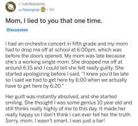"School, Sorry, and Genius: r/confessions  u/beeopop.9h  Mom, I lied to you that one time  Discussion  I had an orchestra concert in fifth grade and my mom  had to drop me off at school at 6:00pm, which was  before the doors opened. My mom was late because  she's a working single mom. She dropped me off at  around 6:15 and l could tell she felt really guilty. She  started apologizing before l said, ""I knew you'd be late  so l said we had to get here by 6:00 when we actually  have to get here by 6:20.  Her guilt was instantly absolved, and she started  smiling. She thought I was some genius 10 year old and  still thinks really highly of me to this day. It made her  really happy so I don't think I can ever tell her the truth  Sorry, mom. I wasn't smart. I was just a liar! From r/confessions, credit to u/beeopop"