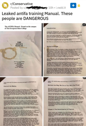 Cross post from r/TopMindsOfReddit but had to blur out personal info: r/Conservative  Posted by u/  10h i.redd.it  Leaked antifa training Manual. These  people are DANGEROUS  2/7  The ANTIFA Manual - Found on the campus  of The Evergreen State College  Introduction  If you are reading this, it's because someone elose to our  novement trusted you with . Please do not distribute to anyone  who may attempt to harm or denigrate what we are doing.  This is an ANTI-PASCIST or ANTIFA manuel, If you are reading  this, you already know that we are a soeial justice movement  gainat hatred, Intoleranee and blgotry.  This manual outlines where we've been, where we're at, and  where we're headed within the next 100 years  But first, to understand how we got here, we have to understand  THE  ANTIFA  MANUAL  White Privilege  Por hundreds if not thousends of years, the els white male power-  structure controlled the medla and disbursement of  information. Pirst came the printing press feontrolled by whiter  males). Then came mans medla such newspapers and  television (eontrolled ty white males). But the next evolution of  media was born tn a time when the ela white male power  structure began to lose 1ta firm grip on the dissemination of  ideas, Some of our kind have begun to inftltrate high-lerel  positions of power in major media organisations.  And of oourse the new king of ide dissemination is Soelal  Media. Thin in the new battleground for our war against  fascism.  Do not distribate  to any  els white nales  non-PoC  non-LOBTg  , peoples  k.a. fasctsts  Whites, espectally eis white males, have proven to be the  greatest evil nankind has ever known. From Hitler to our very  oWn Harry 8. Truman (who dropped the atom bomb on  Hiroshima and Nagasakd), to the alave traders of old, no one has  proren to do more harm to mankind than white men.  From their mnurderous plundering (e.g. of the Native Americans  and African slares), whlte males hare achiered status and power  In the Unit