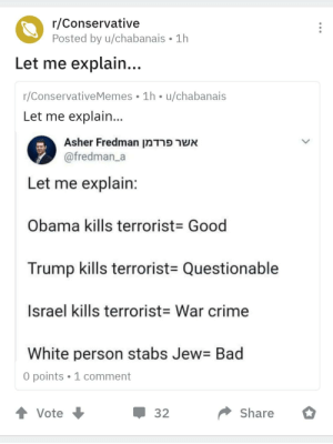 Like I don't know if this is even a meme like but it is in conservative memes, tbh this image is confusing please someone help explain: r/Conservative  Posted by u/chabanais • 1h  Let me explain...  r/ConservativeMemes • 1h • u/chabanais  Let me explain...  Asher Fredman אשר פרדמן  @fredman_a  Let me explain:  Obama kills terrorist= Good  Trump kills terrorist= Questionable  Israel kills terrorist= War crime  White person stabs Jew= Bad  O points • 1 comment  1 Vote  Share  32 Like I don't know if this is even a meme like but it is in conservative memes, tbh this image is confusing please someone help explain