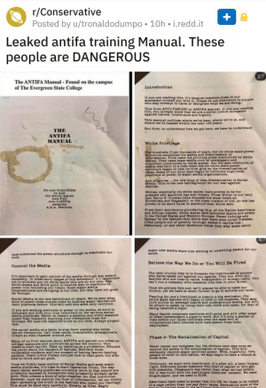 Top Secret Antifa Manual Released to the Public (2019): r/Conservative  Posted by u/tronaldodumpo  10h i.redd.it  Leaked antifa training Manual. These  people are DANGEROUS  2/7  The ANTIFA Manual Found on the campus  of The Evergreen State College  Introduction  If you are reading this, it's because someone close to our  movement trusted you with it. Please do not distribute to anyone  who may attempt to harm or denigrate what we are doing.  This is an ANTI-FASCIST or ANTIFA mnanual. If you are reading  this, you already know that we are a nocial justice movement  against hatred, Intolerance and bigotry.  This manual outlines where we've been, where we're at, and  where we're headed within the next 100 years.  But first, to understand how we got here, we have to understand  THE  ANTIFA  MANUAL  White Privilege  For hundreds if not thousands of years, the cis white male power  ntructure controlled the media and disbursement of  information. First came the printing press (controlled by white  mules]. Then came mas5 media such as newapapers and  television [controlled by white malea]. But the next evolution of  media waS born in a time when the eis  atructure began to lose its firm grlp on the dissemination of  ideas. Some of our kind have begun to infiltrate high-level  positions of power in mjor media organizations.  te mal  power  And of oourse. the new king of idea dissemination in Socal  Media. This in the new battleground for our war against  funciam  Do not distribute  to any  oia white males  non-PoC  non-LGBTO  peoples  .k.a.fascists  Whites, especially cis white males, hAve proven to be the  greatest evil mankind has ever known. From Hitler to our very  OWn Harry  Hiroshima and Nagasaki), to the slave traders of old, no one has  proven to do more harm to mankind than white men  Truman (who dropped the atom bomb on  From their nurderous plundering (e.g. of the Native Americans  and African slaves], white males have achieved status and power  in the United Sta