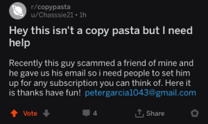 me irl: r/copypasta  u/Chasssie21 1h  Hey this isn't a copy pasta but I need  help  ecently this guy scam  med a friend of mine and  R  he gave us his email so i need people to set him  up for any subscription you can think of. Here it  is thanks have fun! petergarcia1043@gmail.com  1. Share  t Vote  4 me irl