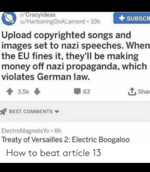 Spam Hitler memes asap: r/Crazyldeas  u/HarboringOnALament 10h  +SUBSCR  Upload copyrighted songs and  images set to nazi speeches. When  the EU fines it, they'll be making  money off nazi propaganda, which  violates German law.  3.5k  63  1, Shar  BEST COMMENTS  ElectroMagnetsYo.6h  Treaty of Versailles 2: Electric Boogaloo  How to beat article 13 Spam Hitler memes asap