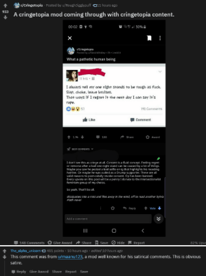 A cringetopia user mistaking obvious satire from a mod for actual cringe: r/Cringetopia · Posted by u/RoughJigglypuff 011 hours ago  933  A cringetopia mod coming through with cringetopia content.  00:02 O Ý a  r/Cringetopia  Posted by u/Slavicwhiskey  3h - i.redd.it  What a pathetic human being  11 hrs  I always tell my one night stands to be rough as fuck.  Slap, choke, leave bruises.  That ways if I regret it the next day I can say it's  rape.  190 Comments  57  It Like  Comment  1.9k  108  Share  Award  BEST COMMENTS  I don't see this as cringe at all. Consent is a fluid concept. Feeling regret  or remorse after a bad one night stand can be caused by a lot of things.  Maybe you saw he posted a bad selfie on ig that highlights his receding  hairline. Or maybe he was outted as a Drump supporter. These are all  valid reasons to post-coitally revoke consent. Op has been banned.  Every upvote on this post will be a penny I donate to the intersectionalist  feminism group of my choice.  So yeah. That'll be all.  dissipastes into a mist and flies away in the wind, off to read another Sylvia  Plath novel  Vote  Reply  Add a comment  Give Award  Share  Hide  82% Upvc  148 Comments  Save  Report  The_alpha_unicorn O 451 points · 10 hours ago · edited 10 hours ago  This comment was from u/maanu123, a mod well known for his satirical comments. This is obvious  satire.  Reply Give Award Share Report Save  >> A cringetopia user mistaking obvious satire from a mod for actual cringe