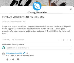 """Meme, Roast, and youtube.com: r/Croag_Chronicles  INCREAST VIEWER COUNT ON r/RoastMe  u/AfricanAmericanchild 1d  Ebz go post on this site With a...(Caption) My name is Ebeenezer Lambe im a 39 yr old  meme rapper GO on my YOUTUBE channel and ROAST ME LIVE.....this is good  promotion for youre channel and the right audience !!!! Trust LOOK at the views and  votes  Share  1 Comment  2  1 Comments sorted by Best  Comment as brandnewtoes  AfricanAmericanchild  1d  POST A PICTURE OF TREVOR THOE  2  X """"Increast""""/ """"this is good""""/ """"youre""""/ """"trust""""/ """"thoe""""/ etc."""