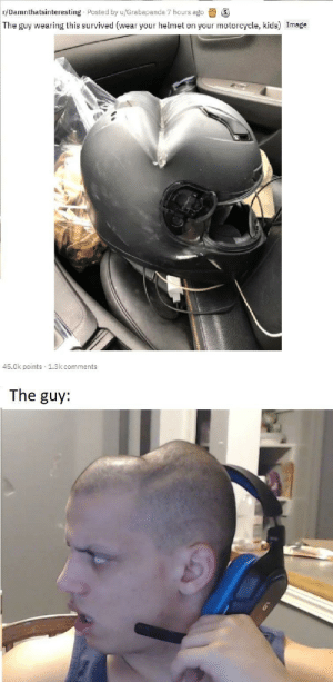 Dank, Meme, and Memes: r/Damnthatsinteresting Posted by u/Grabapanda 7 hours ago  The guy wearing this survived (wear your helmet on your motorcycle, kids) Image  45.0k points 1.3k comments  The guy: now thisa' spicy meme by PlantsCraveGatorade MORE MEMES