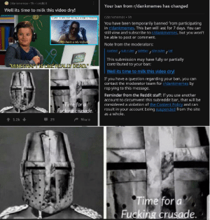 """Fucking, Minecraft, and Reddit: r/dankmemes 9h i.redd.it  Your ban from r/dankmemes has changed  Well its time to milk this video dry!  ridankmemes 5h  -yea oid me when finding a vil age in minecrat  You have been temporarily banned from participating  in r/dankmemes. This ban will last for 7 days. You can  still view and subscribe to r/dankmemes, but you won't  be able to post or comment.  We have a city to bur  Note from the moderators:  context, Sub rules, sidehar, site rules  cat  /  KIDS  REACT  This submissian may have fully or partially  contributed to your ban:  """"MINECRAFT IS LIKE REALLY DEAD.""""  Well its time to milk this video dry!  If you have a question regarding your ban, you can  contact the moderator team for r/dankmemes by  replying to this message.  Reminder from the Reddit staff: If you use another  account to circumvent this subreddit ban, that will be  considered a violation of the Content Policy and can  result in your account being suspended from the site  Time for a  Fucking crusade.  as a whole.  t1.2k  23  Share  Time for a  Fucking crusade. My man man OP got banned"""
