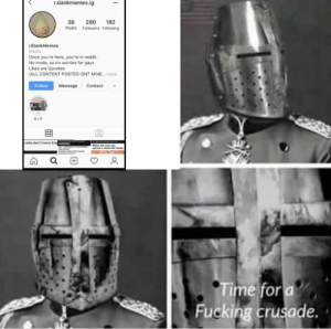 Fucking, Reddit, and Time: r.dankmemes.ig  280  Posts Followers Following  38  182  r/DankMemes  Media  Once you're here, you're in reddit.  No mods, so no worries for gays  Likes are Upvotes  (ALL CONTENT POSTED ISNT MINE.  more  Follow MessageContact  RIP  who don't know Eng  whee ste s  e  w  Time for a  Fucking crusade. Bois, prepare an attack