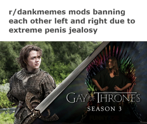 sword fight me bitch: r/dankmemes mods banning  each other left and right due to  extreme penis jealosy  GAY THRONES  SEASON 3  FUNNYS sword fight me bitch