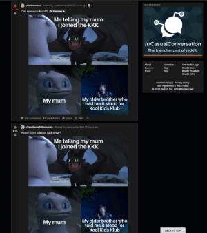 Bad, Instagram, and Kkk: r/dankmemes Posted by u/sashashaw999 17 hours ago  ADVERTISEMENT  44,4k  I'm now so kool!! oC Maymay  Me telling my mum  I joined the KKK  /r/CasualConversation  The friendlier part of reddit.  The Reddit App  About  Advertise  Blog  Help  Reddit Coins  Careers  Reddit Premium  Press  Reddit Gifts  Content Policy Privacy Policy  User Agreement | Mod Policy  2019 Reddit, Inc. All rights reserved  My older brother who  told me it stood for  Kool Kids Klub  My mum  Give Award  Share  Save  201 Comments  r/PewdiepieSubmissions Posted by u/sas hashaw999 10 hours ago  1.2k  Maa!! I'm a kool kid now!  Me telling my mum  I joined the KKK  My older brother who  told me it stood for  My mum  Kool Kids Klub  ВАCK TO TОР Can you guys stop doing this, cause like stealing memes makes you just as bad as an Instagram normies.