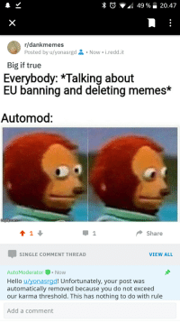 Big If True: r/dankmemes  Posted by u/yonasrgd  Now i.redd.it  Big if true  Everybody: *Talking about  EU banning and deleting memes*  Automod:  Share  SINGLE COMMENT THREAD  VIEW ALL  AutoModeratorNow  Hello u/yonasrgd! Unfortunately, your post was  automatically removed because you do not exceed  our karma threshold. This has nothing to do with rule  Add a comment