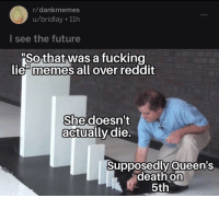 "Lie Memes: r/dankmemes  u/bridlay 11h  I see the future  So that was a fucking  lie"" memes all over reddit  She doesn't  actually die.  Supposedly Queen's  death on  5th"